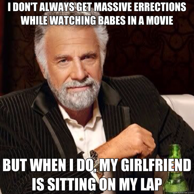 I DON'T ALWAYS GET MASSIVE ERRECTIONS WHILE WATCHING BABES IN A MOVIE BUT WHEN I DO, MY GIRLFRIEND IS SITTING ON MY LAP