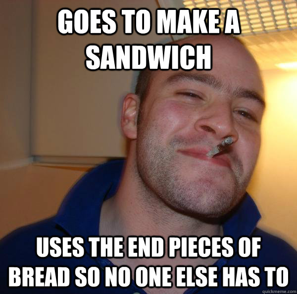 Goes to make a sandwich Uses the end pieces of bread so no one else has to - Goes to make a sandwich Uses the end pieces of bread so no one else has to  Misc