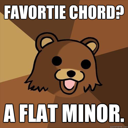 Favortie Chord? A flat minor. - Favortie Chord? A flat minor.  Pedobear