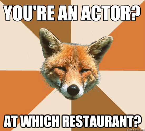 You're an actor? At Which Restaurant? - You're an actor? At Which Restaurant?  Condescending Fox
