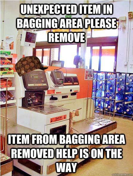 unexpected item in bagging area please remove item from bagging area removed help is on the way  Scumbag Self Checkout