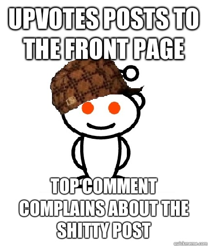 Upvotes posts to the front page Top comment complains about the shitty post - Upvotes posts to the front page Top comment complains about the shitty post  Scumbag Reddit
