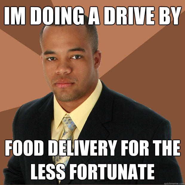 Im doing a drive by food delivery for the less fortunate - Im doing a drive by food delivery for the less fortunate  Successful Black Man