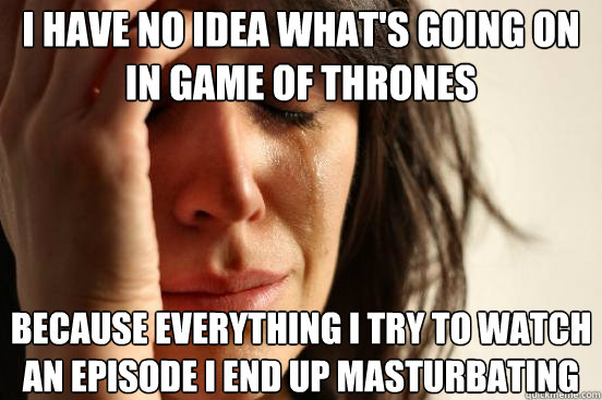 I have no idea what's going on in game of thrones because everything i try to watch an episode i end up masturbating - I have no idea what's going on in game of thrones because everything i try to watch an episode i end up masturbating  First World Problems