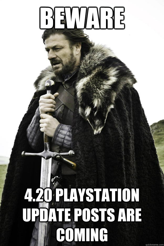 Beware 4.20 Playstation Update Posts are coming - Beware 4.20 Playstation Update Posts are coming  Winter is coming