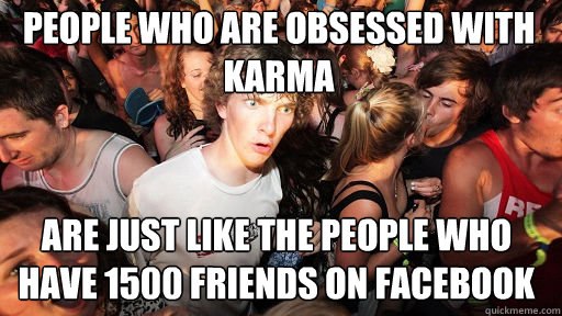 people who are obsessed with karma  are just like the people who have 1500 friends on facebook - people who are obsessed with karma  are just like the people who have 1500 friends on facebook  Sudden Clarity Clarence
