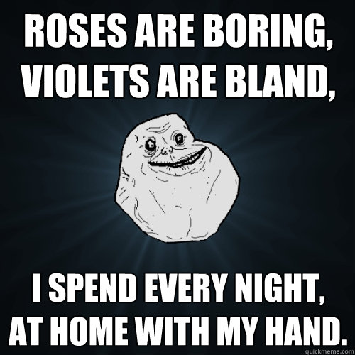 roses are boring, violets are bland, i spend every night, at home with my hand. - roses are boring, violets are bland, i spend every night, at home with my hand.  Forever Alone