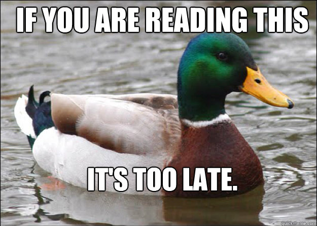 IF you are reading this it's too late.