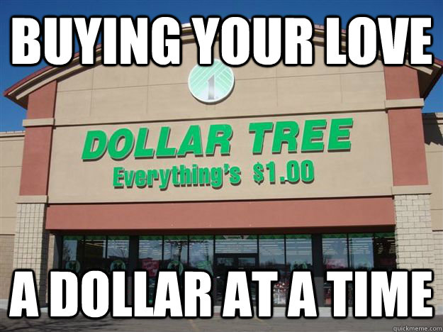 buying your love a dollar at a time