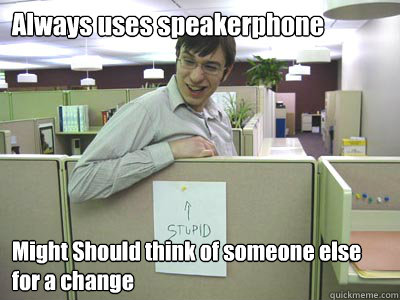 Always uses speakerphone Might Should think of someone else for a change  Annoying Co-workers