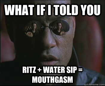 What if i told you Ritz + Water sip = mouthgasm