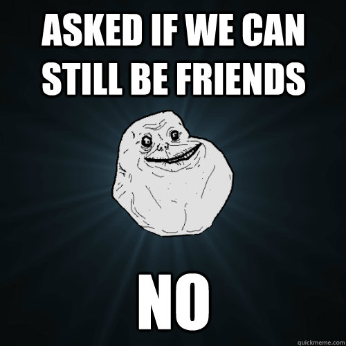 asked if we can still be friends no - asked if we can still be friends no  Forever Alone