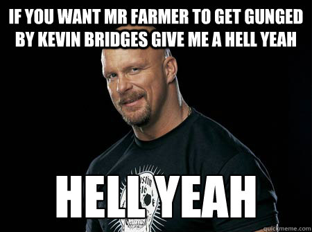 if you want mr farmer to get gunged by kevin bridges give me a hell yeah hell yeah  Stone Cold Steve Austin