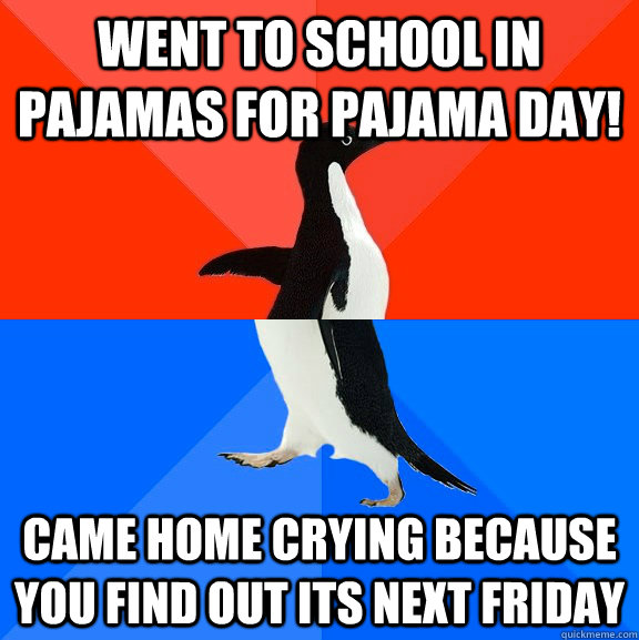 went to school in Pajamas for Pajama Day! Came home crying because you find out its next Friday - went to school in Pajamas for Pajama Day! Came home crying because you find out its next Friday  Socially Awesome Awkward Penguin