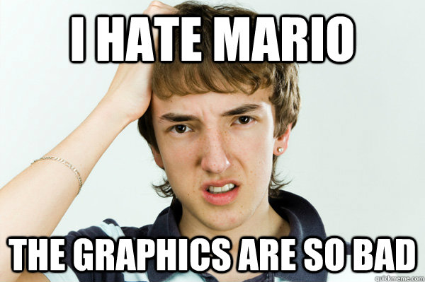 I hate Mario The Graphics are so bad - I hate Mario The Graphics are so bad  Spoiled Teenager