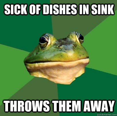 sick of dishes in sink Throws them away - sick of dishes in sink Throws them away  Foul Bachelor Frog