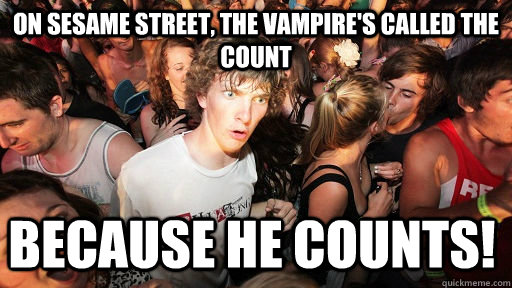 on sesame street, the vampire's called the count because he counts! - on sesame street, the vampire's called the count because he counts!  Sudden Clarity Clarence