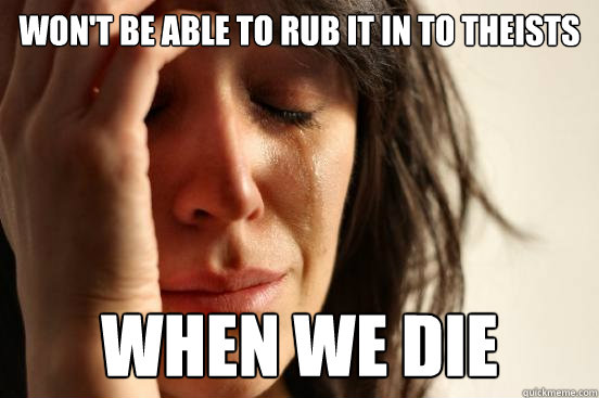 Won't be able to rub it in to theists when we die - Won't be able to rub it in to theists when we die  First World Problems