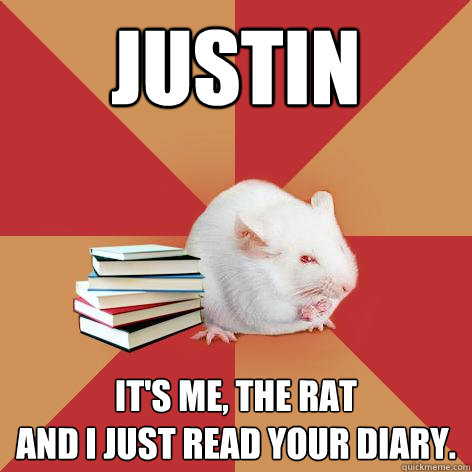 Justin it s me the ratand i just read your diary science major mouse