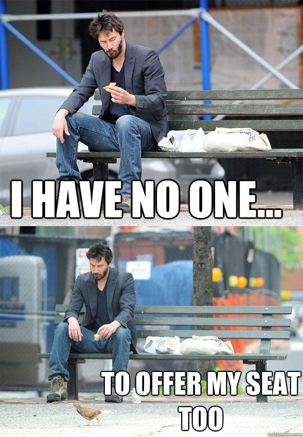 I have no one... to offer my seat too - I have no one... to offer my seat too  Sad Keanu