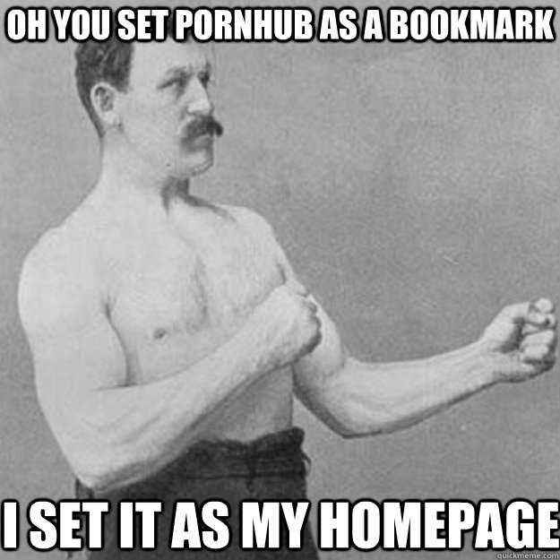 OH you set PornHub as a bookmark I set it as my homepage - OH you set PornHub as a bookmark I set it as my homepage  overly manly man