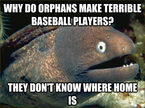 Why do orphans make terrible baseball players? They don't know where home is  Bad Joke Eel