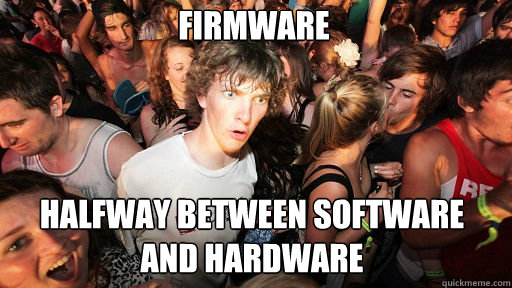 firmware  halfway between software and hardware - firmware  halfway between software and hardware  Sudden Clarity Clarence