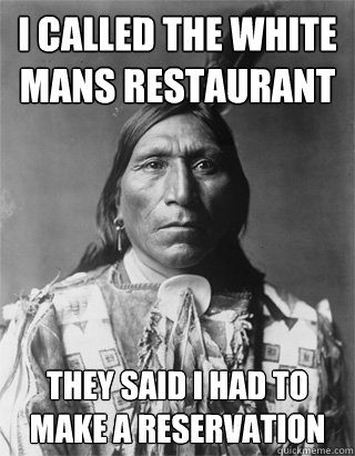 I called the white mans restaurant  They said I had to make a reservation