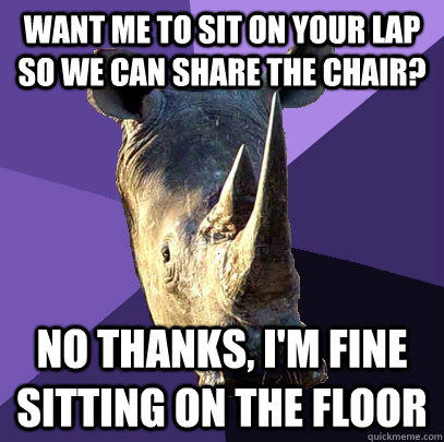 want me to sit on your lap so we can share the chair? no thanks, i'm fine sitting on the floor - want me to sit on your lap so we can share the chair? no thanks, i'm fine sitting on the floor  Sexually Oblivious Rhino