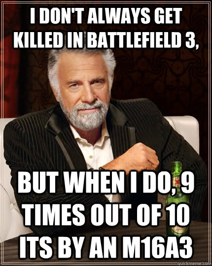 I don't always get killed in Battlefield 3, But when I do, 9 times out of 10 its by an M16A3 - I don't always get killed in Battlefield 3, But when I do, 9 times out of 10 its by an M16A3  The Most Interesting Man In The World