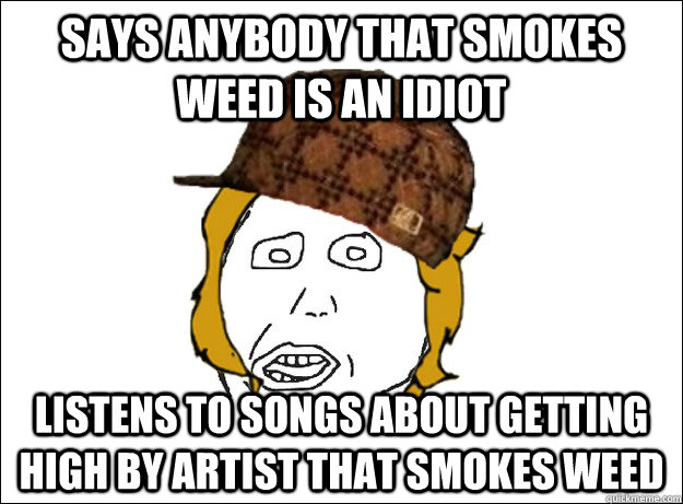 Says anybody that smokes weed is an idiot listens to songs about getting high by artist that smokes weed