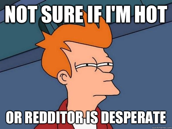 Not sure if I'm hot Or redditor is desperate  - Not sure if I'm hot Or redditor is desperate   Futurama Fry