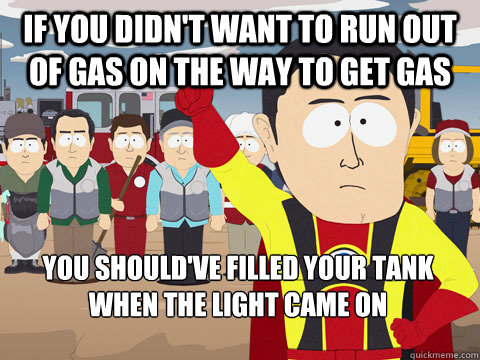 If you didn't want to run out of gas on the way to get gas you should've filled your tank when the light came on - If you didn't want to run out of gas on the way to get gas you should've filled your tank when the light came on  Captain Hindsight