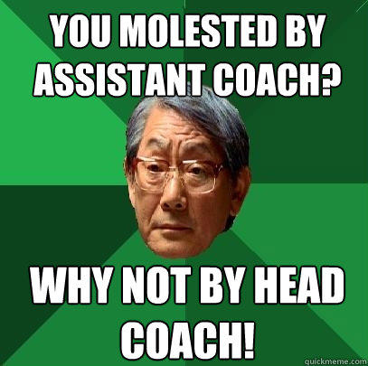 you molested by assistant coach? why not by head coach!  High Expectations Asian Father
