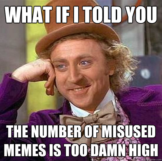 what if i told you the number of misused memes is too damn high