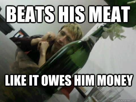 Beats his meat like it owes him money