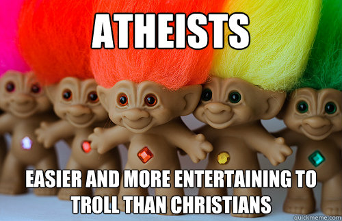 Atheists easier and more entertaining to troll than christians - Atheists easier and more entertaining to troll than christians  Trolls