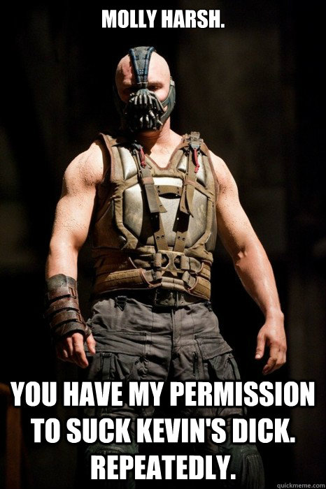MOLLY HARSH.  YOU HAVE MY PERMISSION TO SUCK KEVIN'S DICK. REPEATEDLY.   Permission Bane