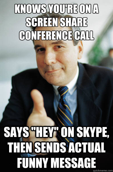 Knows you're on a screen share conference call Says