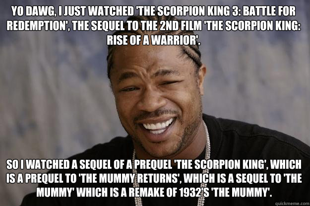 Yo dawg, I just watched 'the scorpion king 3: battle for redemption', the sequel to the 2nd film 'the scorpion king: rise of a warrior'. So I watched a sequel of a prequel 'the scorpion king', which is a prequel to 'the mummy returns', which is a sequel t  Xzibit meme