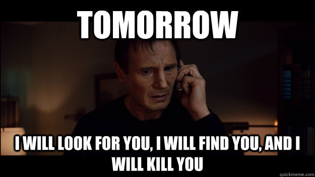 Tomorrow I will look for you, I will find you, and i will kill you - Tomorrow I will look for you, I will find you, and i will kill you  Misc