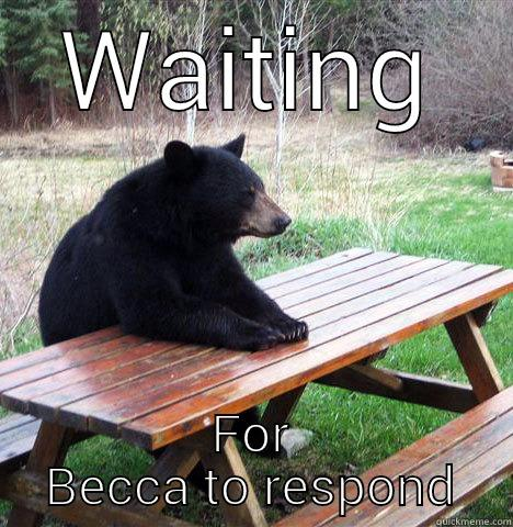 WAITING FOR BECCA TO RESPOND waiting bear