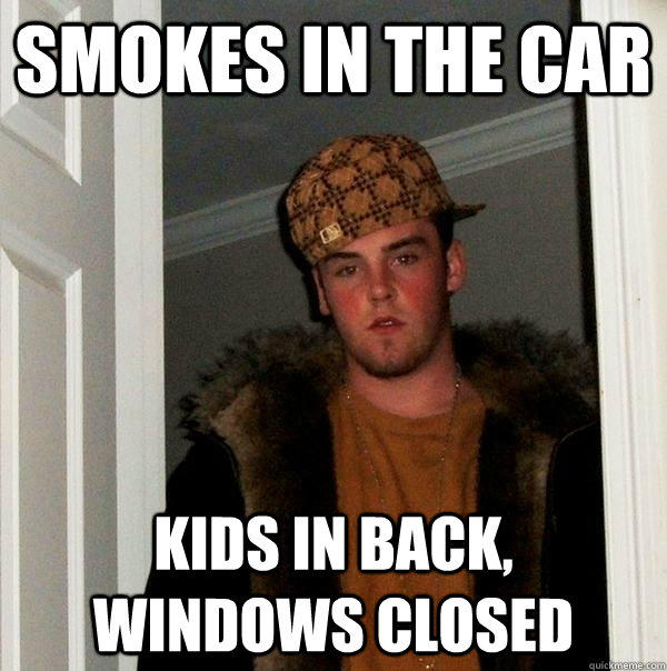 Smokes in the car Kids in back, windows closed - Smokes in the car Kids in back, windows closed  Scumbag Steve