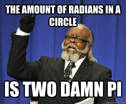the amount of radians in a circle IS Two DAMN pi - the amount of radians in a circle IS Two DAMN pi  Too Damn High
