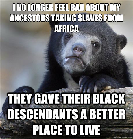 I no longer feel bad about my ancestors taking slaves from Africa They gave their black descendants a better place to live - I no longer feel bad about my ancestors taking slaves from Africa They gave their black descendants a better place to live  Confession Bear