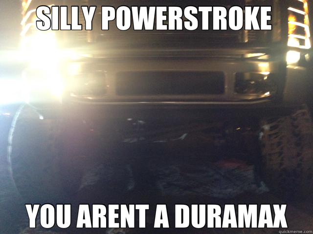 SILLY POWERSTROKE  YOU ARENT A DURAMAX