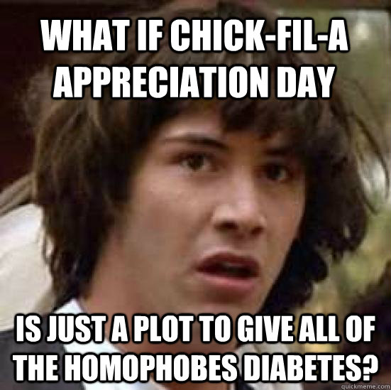 What if Chick-Fil-A appreciation day Is just a plot to give all of the homophobes diabetes? - What if Chick-Fil-A appreciation day Is just a plot to give all of the homophobes diabetes?  conspiracy keanu