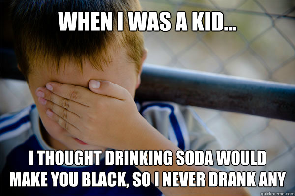 WHEN I WAS A KID... I thought drinking soda would make you black, so I never drank any - WHEN I WAS A KID... I thought drinking soda would make you black, so I never drank any  Misc