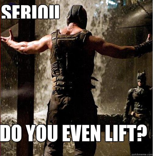 Do you even lift? Seriously bro