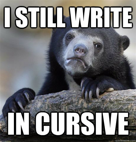 I still write in cursive - I still write in cursive  Confession Bear
